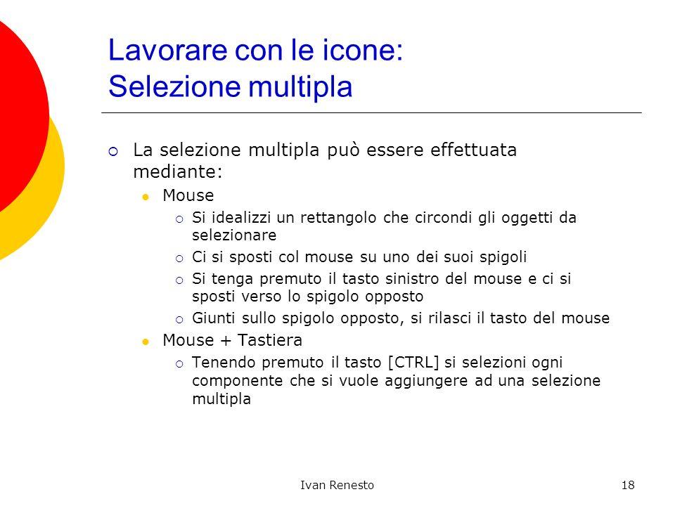 Ivan Renesto18 Lavorare con le icone: Selezione multipla La selezione multipla può essere effettuata mediante: Mouse Si idealizzi un rettangolo che ci