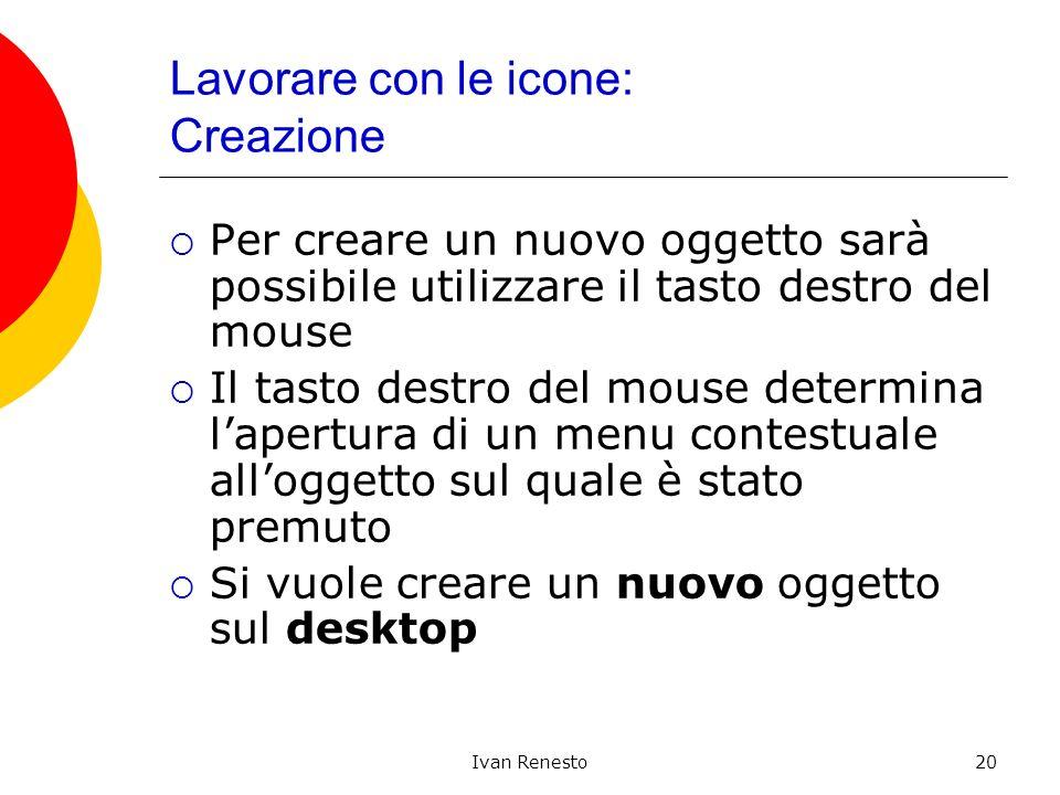 Ivan Renesto20 Lavorare con le icone: Creazione Per creare un nuovo oggetto sarà possibile utilizzare il tasto destro del mouse Il tasto destro del mouse determina lapertura di un menu contestuale alloggetto sul quale è stato premuto Si vuole creare un nuovo oggetto sul desktop