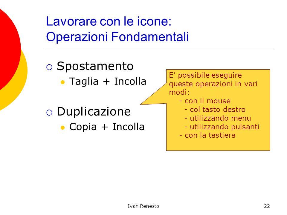 Ivan Renesto22 Lavorare con le icone: Operazioni Fondamentali Spostamento Taglia + Incolla Duplicazione Copia + Incolla E possibile eseguire queste op