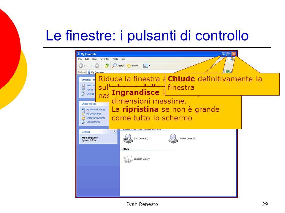 Ivan Renesto29 Le finestre: i pulsanti di controllo Riduce la finestra ad unicona sulla barra delle applicazioni, nascondendola dal desktop Ingrandisce la finestra, se non ha dimensioni massime.