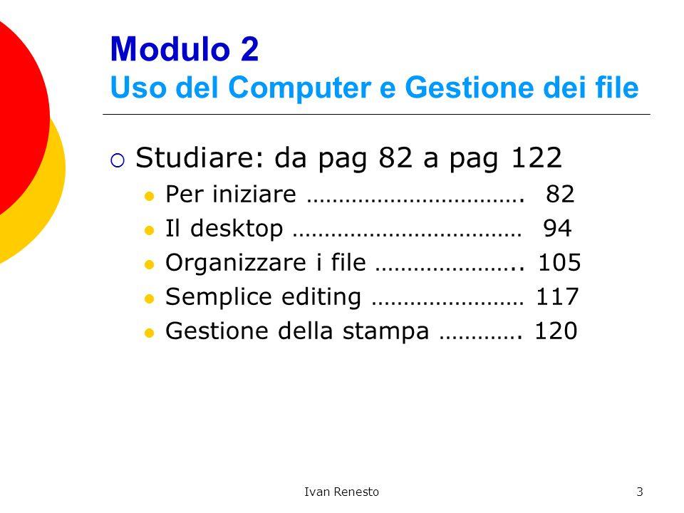 Ivan Renesto3 Modulo 2 Uso del Computer e Gestione dei file Studiare: da pag 82 a pag 122 Per iniziare ……………………………. 82 Il desktop ……………………………… 94 Orga