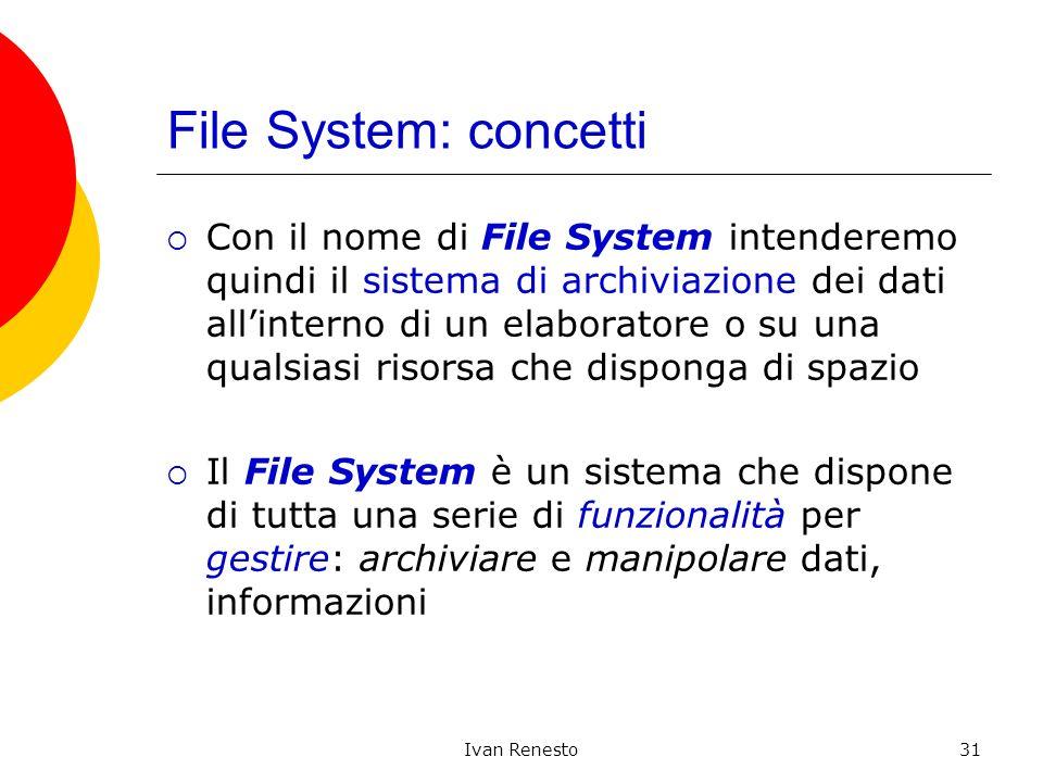 Ivan Renesto31 File System: concetti Con il nome di File System intenderemo quindi il sistema di archiviazione dei dati allinterno di un elaboratore o su una qualsiasi risorsa che disponga di spazio Il File System è un sistema che dispone di tutta una serie di funzionalità per gestire: archiviare e manipolare dati, informazioni