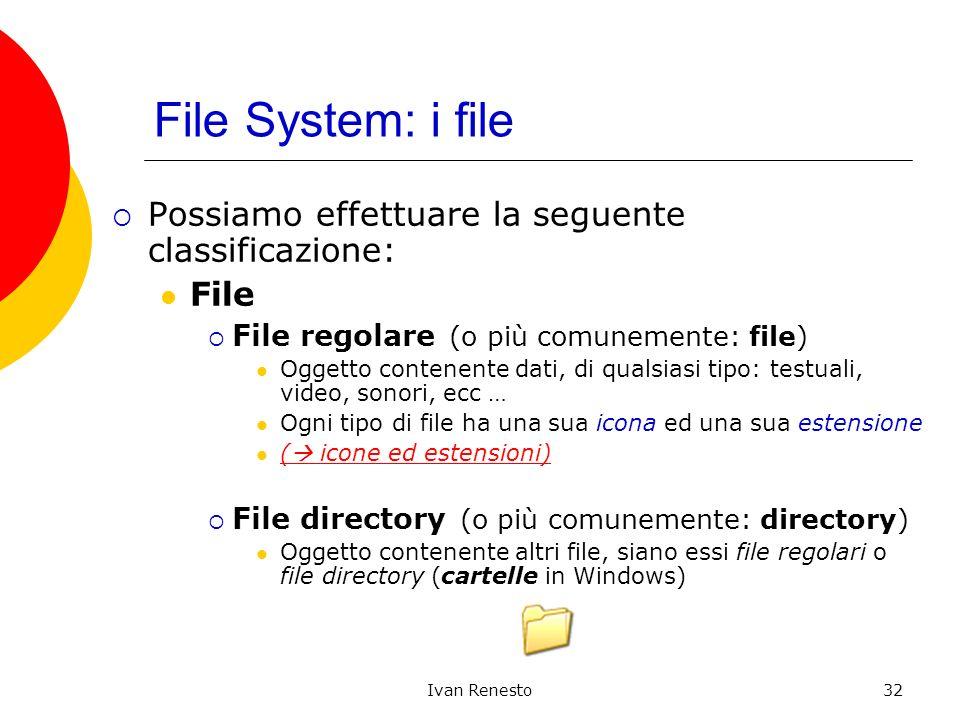 Ivan Renesto32 File System: i file Possiamo effettuare la seguente classificazione: File File regolare (o più comunemente: file) Oggetto contenente dati, di qualsiasi tipo: testuali, video, sonori, ecc … Ogni tipo di file ha una sua icona ed una sua estensione ( icone ed estensioni) ( icone ed estensioni) File directory (o più comunemente: directory) Oggetto contenente altri file, siano essi file regolari o file directory (cartelle in Windows)
