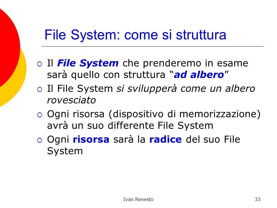 Ivan Renesto33 File System: come si struttura Il File System che prenderemo in esame sarà quello con struttura ad albero Il File System si svilupperà come un albero rovesciato Ogni risorsa (dispositivo di memorizzazione) avrà un suo differente File System Ogni risorsa sarà la radice del suo File System