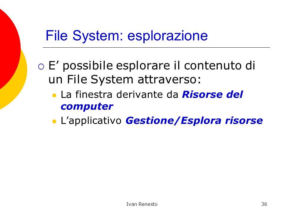 Ivan Renesto36 File System: esplorazione E possibile esplorare il contenuto di un File System attraverso: La finestra derivante da Risorse del computer Lapplicativo Gestione/Esplora risorse