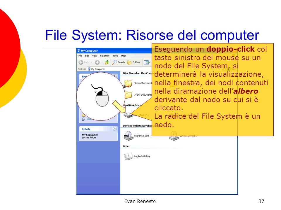 Ivan Renesto37 File System: Risorse del computer Eseguendo un doppio-click col tasto sinistro del mouse su un nodo del File System, si determinerà la visualizzazione, nella finestra, dei nodi contenuti nella diramazione dellalbero derivante dal nodo su cui si è cliccato.