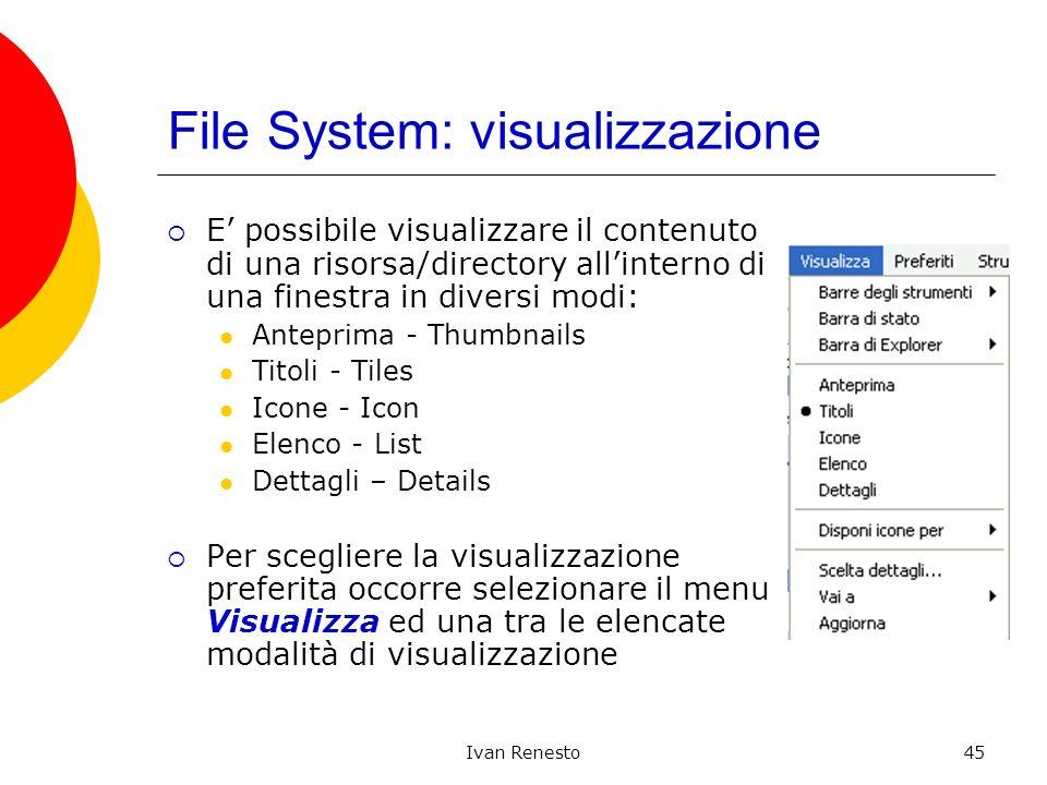Ivan Renesto45 File System: visualizzazione E possibile visualizzare il contenuto di una risorsa/directory allinterno di una finestra in diversi modi: