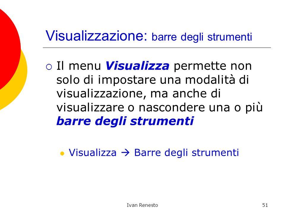 Ivan Renesto51 Visualizzazione: barre degli strumenti Il menu Visualizza permette non solo di impostare una modalità di visualizzazione, ma anche di visualizzare o nascondere una o più barre degli strumenti Visualizza Barre degli strumenti