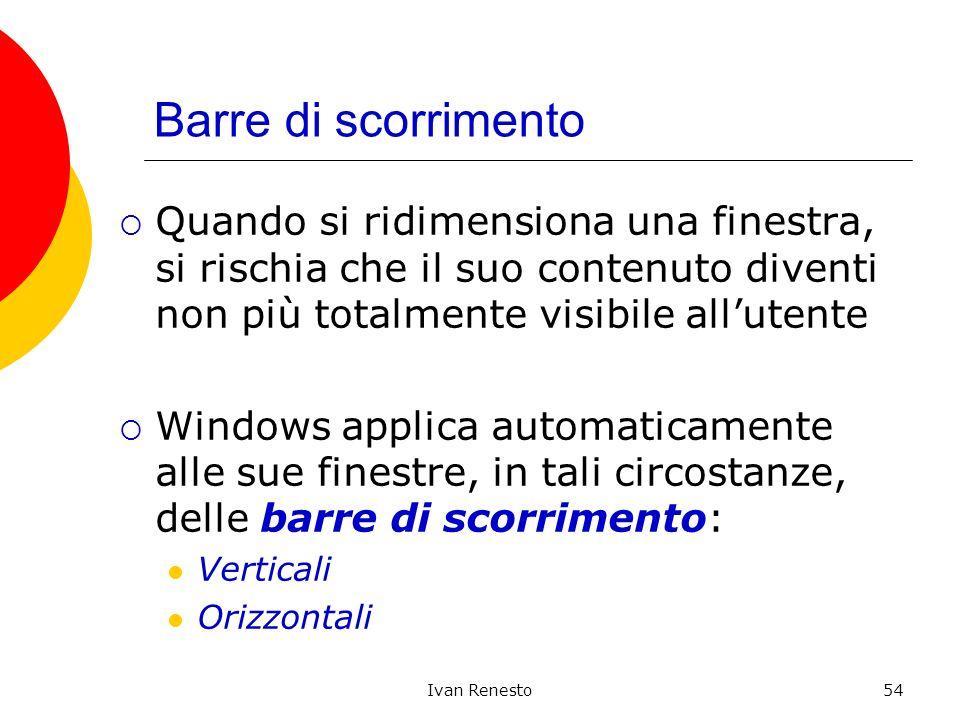 Ivan Renesto54 Barre di scorrimento Quando si ridimensiona una finestra, si rischia che il suo contenuto diventi non più totalmente visibile allutente Windows applica automaticamente alle sue finestre, in tali circostanze, delle barre di scorrimento: Verticali Orizzontali