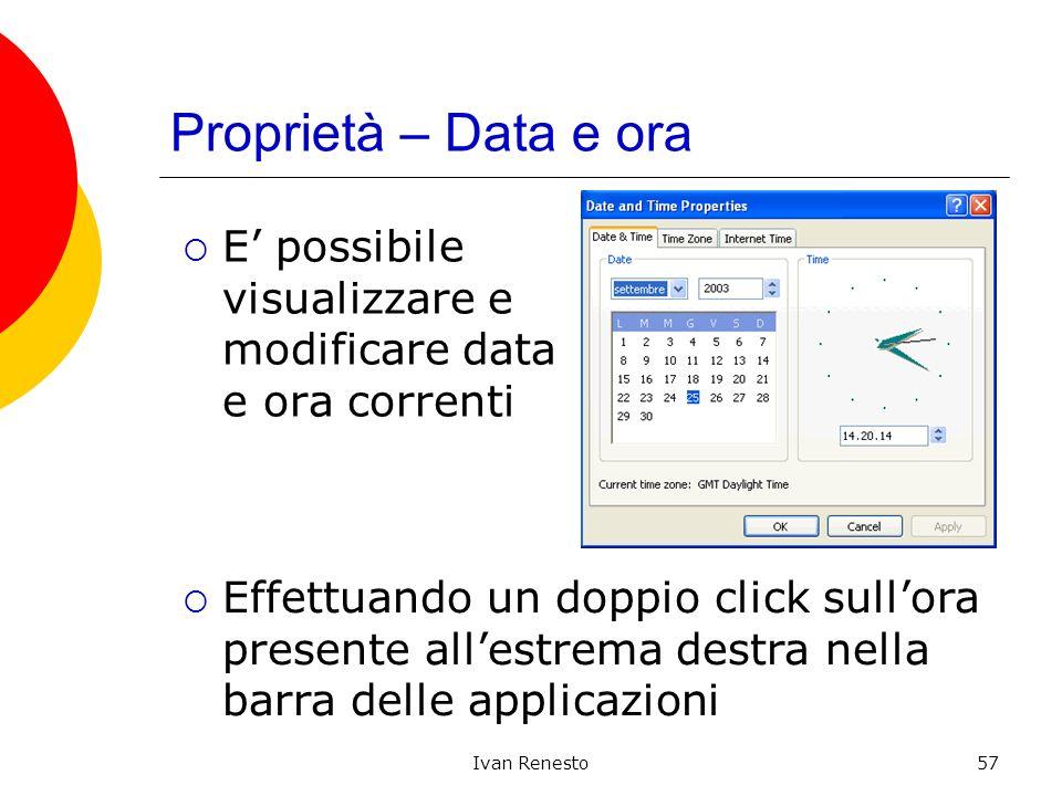 Ivan Renesto57 Proprietà – Data e ora E possibile visualizzare e modificare data e ora correnti Effettuando un doppio click sullora presente allestrema destra nella barra delle applicazioni