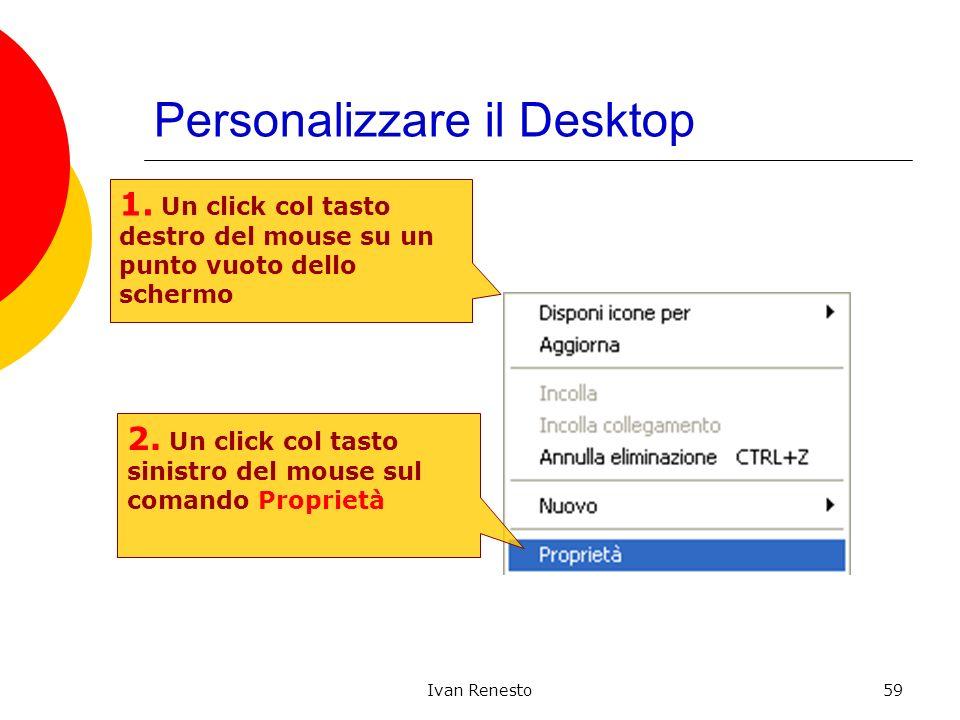 Ivan Renesto59 Personalizzare il Desktop 1. Un click col tasto destro del mouse su un punto vuoto dello schermo 2. Un click col tasto sinistro del mou