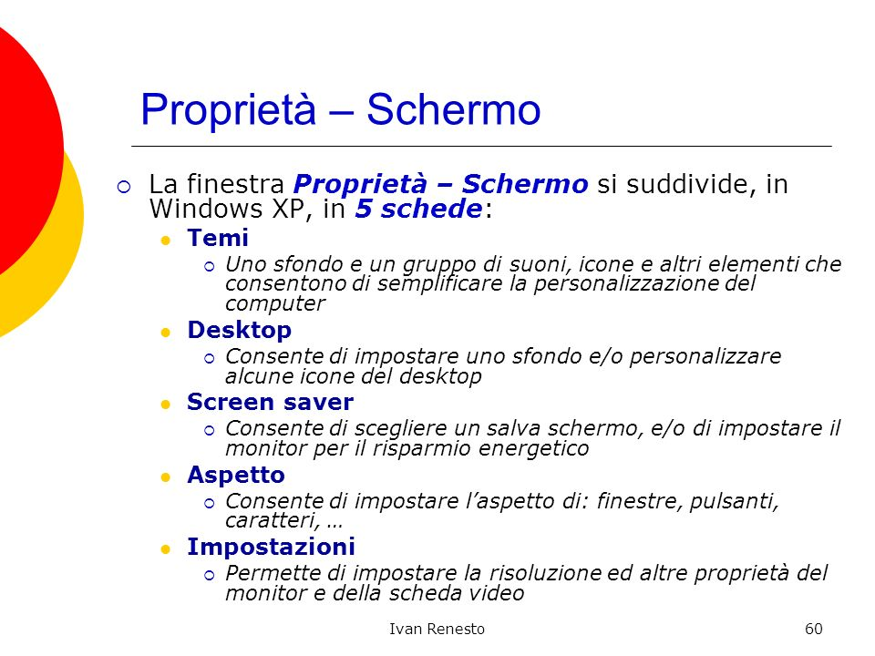 Ivan Renesto60 Proprietà – Schermo La finestra Proprietà – Schermo si suddivide, in Windows XP, in 5 schede: Temi Uno sfondo e un gruppo di suoni, icone e altri elementi che consentono di semplificare la personalizzazione del computer Desktop Consente di impostare uno sfondo e/o personalizzare alcune icone del desktop Screen saver Consente di scegliere un salva schermo, e/o di impostare il monitor per il risparmio energetico Aspetto Consente di impostare laspetto di: finestre, pulsanti, caratteri, … Impostazioni Permette di impostare la risoluzione ed altre proprietà del monitor e della scheda video