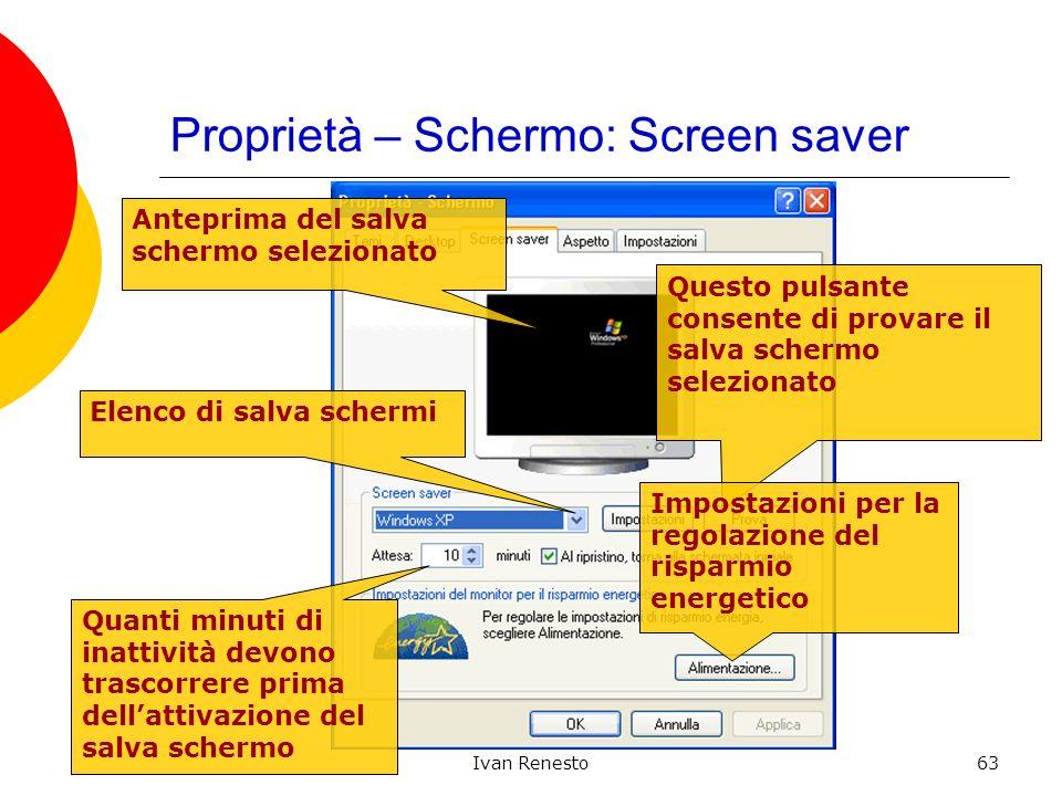 Ivan Renesto63 Proprietà – Schermo: Screen saver Anteprima del salva schermo selezionato Elenco di salva schermi Questo pulsante consente di provare i