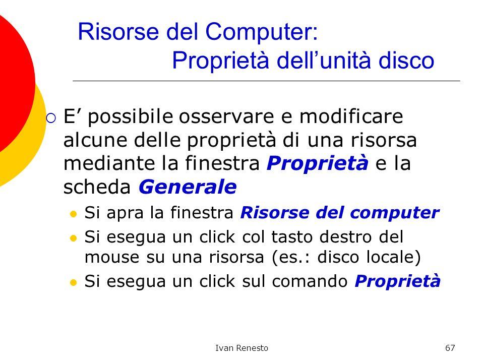 Ivan Renesto67 Risorse del Computer: Proprietà dellunità disco E possibile osservare e modificare alcune delle proprietà di una risorsa mediante la fi