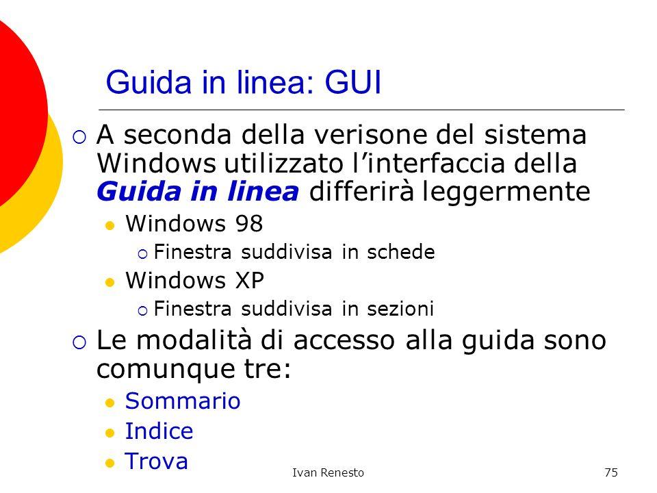 Ivan Renesto75 Guida in linea: GUI A seconda della verisone del sistema Windows utilizzato linterfaccia della Guida in linea differirà leggermente Windows 98 Finestra suddivisa in schede Windows XP Finestra suddivisa in sezioni Le modalità di accesso alla guida sono comunque tre: Sommario Indice Trova