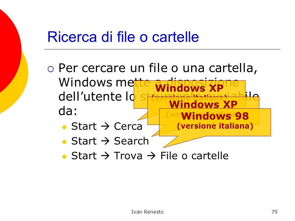 Ivan Renesto79 Ricerca di file o cartelle Per cercare un file o una cartella, Windows mette a disposizione dellutente lo strumento avviabile da: Start Cerca Start Search Start Trova File o cartelle Windows XP (versione italiana) Windows XP (versione inglese) Windows 98 (versione italiana)