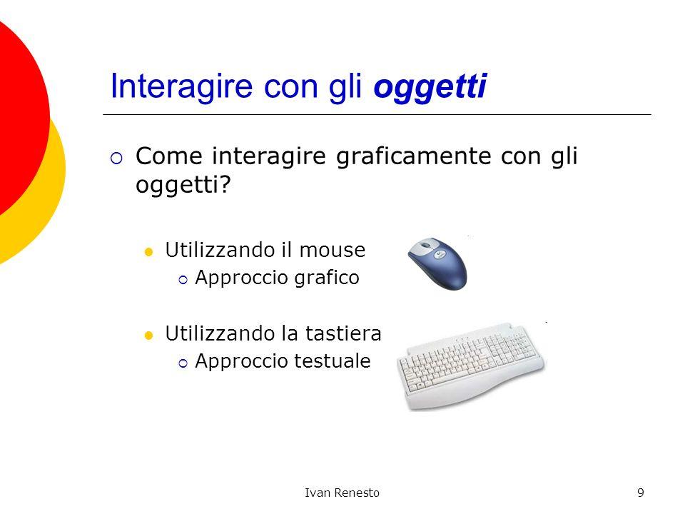 Ivan Renesto9 Interagire con gli oggetti Come interagire graficamente con gli oggetti? Utilizzando il mouse Approccio grafico Utilizzando la tastiera