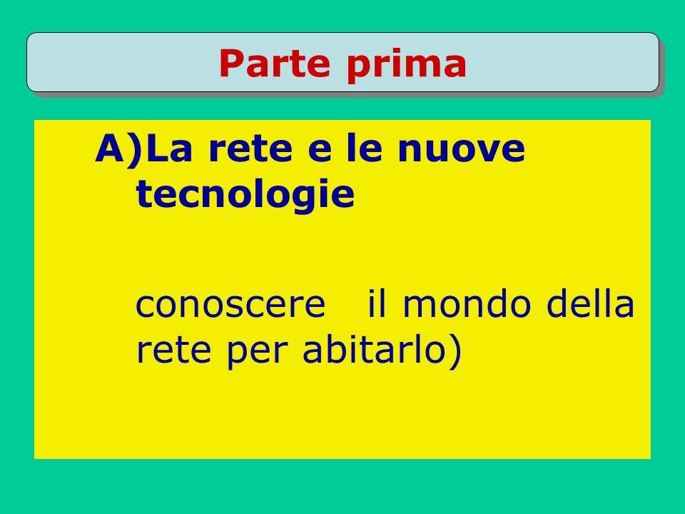 Parte prima A)La rete e le nuove tecnologie conoscere il mondo della rete per abitarlo)
