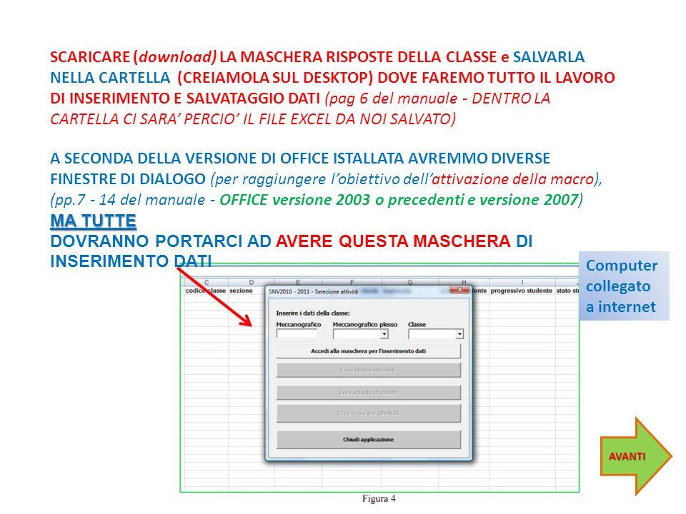 SCARICARE (download) LA MASCHERA RISPOSTE DELLA CLASSE e SALVARLA NELLA CARTELLA (CREIAMOLA SUL DESKTOP) DOVE FAREMO TUTTO IL LAVORO DI INSERIMENTO E SALVATAGGIO DATI (pag 6 del manuale - DENTRO LA CARTELLA CI SARA PERCIO IL FILE EXCEL DA NOI SALVATO) A SECONDA DELLA VERSIONE DI OFFICE ISTALLATA AVREMMO DIVERSE FINESTRE DI DIALOGO (per raggiungere lobiettivo dellattivazione della macro), (pp.7 - 14 del manuale - OFFICE versione 2003 o precedenti e versione 2007) MA TUTTE DOVRANNO PORTARCI AD AVERE QUESTA MASCHERA DI INSERIMENTO DATI AVANTI Computer collegato a internet