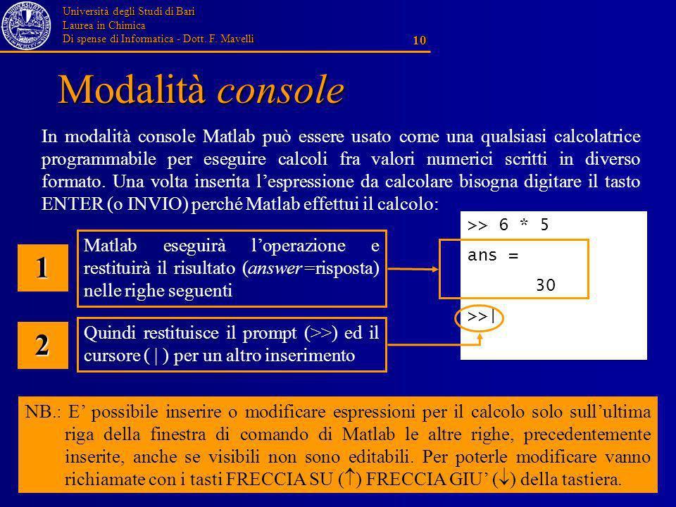 Università degli Studi di Bari Laurea in Chimica Di spense di Informatica - Dott. F. Mavelli 10 Modalità console >> 6 * 5 ans = 30 >>| In modalità con