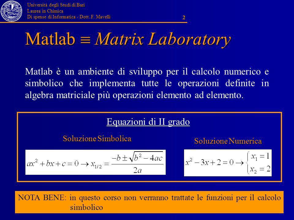 Università degli Studi di Bari Laurea in Chimica Di spense di Informatica - Dott. F. Mavelli 2 Matlab Matrix Laboratory Matlab è un ambiente di svilup