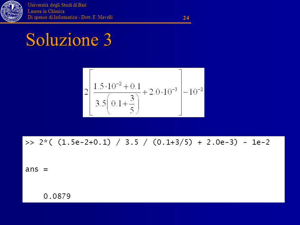 Università degli Studi di Bari Laurea in Chimica Di spense di Informatica - Dott. F. Mavelli 24 Soluzione 3 >> 2*( (1.5e-2+0.1) / 3.5 / (0.1+3/5) + 2.
