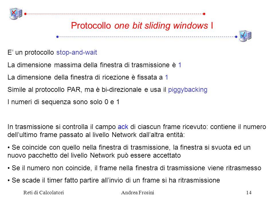 Reti di CalcolatoriAndrea Frosini14 E un protocollo stop-and-wait La dimensione massima della finestra di trasmissione è 1 La dimensione della finestra di ricezione è fissata a 1 Simile al protocollo PAR, ma è bi-direzionale e usa il piggybacking I numeri di sequenza sono solo 0 e 1 In trasmissione si controlla il campo ack di ciascun frame ricevuto: contiene il numero dellultimo frame passato al livello Network dallaltra entità: Se coincide con quello nella finestra di trasmissione, la finestra si svuota ed un nuovo pacchetto del livello Network può essere accettato Se il numero non coincide, il frame nella finestra di trasmissione viene ritrasmesso Se scade il timer fatto partire allinvio di un frame si ha ritrasmissione Protocollo one bit sliding windows I