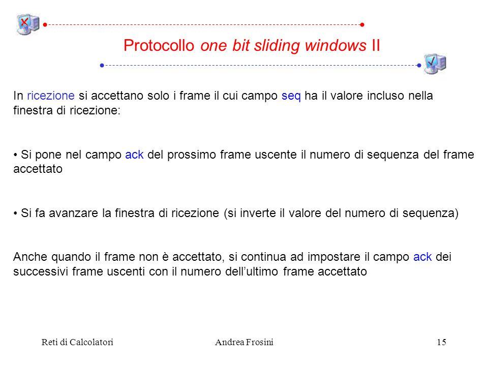 Reti di CalcolatoriAndrea Frosini15 In ricezione si accettano solo i frame il cui campo seq ha il valore incluso nella finestra di ricezione: Si pone nel campo ack del prossimo frame uscente il numero di sequenza del frame accettato Si fa avanzare la finestra di ricezione (si inverte il valore del numero di sequenza) Anche quando il frame non è accettato, si continua ad impostare il campo ack dei successivi frame uscenti con il numero dellultimo frame accettato Protocollo one bit sliding windows II