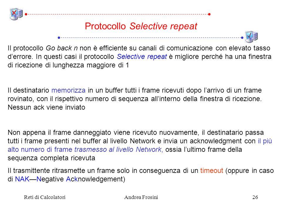 Reti di CalcolatoriAndrea Frosini26 Il protocollo Go back n non è efficiente su canali di comunicazione con elevato tasso derrore.