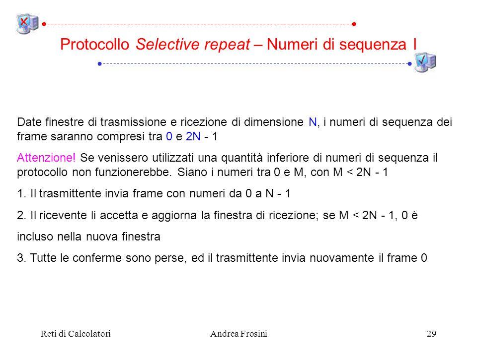 Reti di CalcolatoriAndrea Frosini29 Protocollo Selective repeat – Numeri di sequenza I Date finestre di trasmissione e ricezione di dimensione N, i numeri di sequenza dei frame saranno compresi tra 0 e 2N - 1 Attenzione.