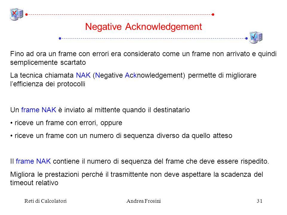 Reti di CalcolatoriAndrea Frosini31 Negative Acknowledgement Fino ad ora un frame con errori era considerato come un frame non arrivato e quindi semplicemente scartato La tecnica chiamata NAK (Negative Acknowledgement) permette di migliorare lefficienza dei protocolli Un frame NAK è inviato al mittente quando il destinatario riceve un frame con errori, oppure riceve un frame con un numero di sequenza diverso da quello atteso Il frame NAK contiene il numero di sequenza del frame che deve essere rispedito.