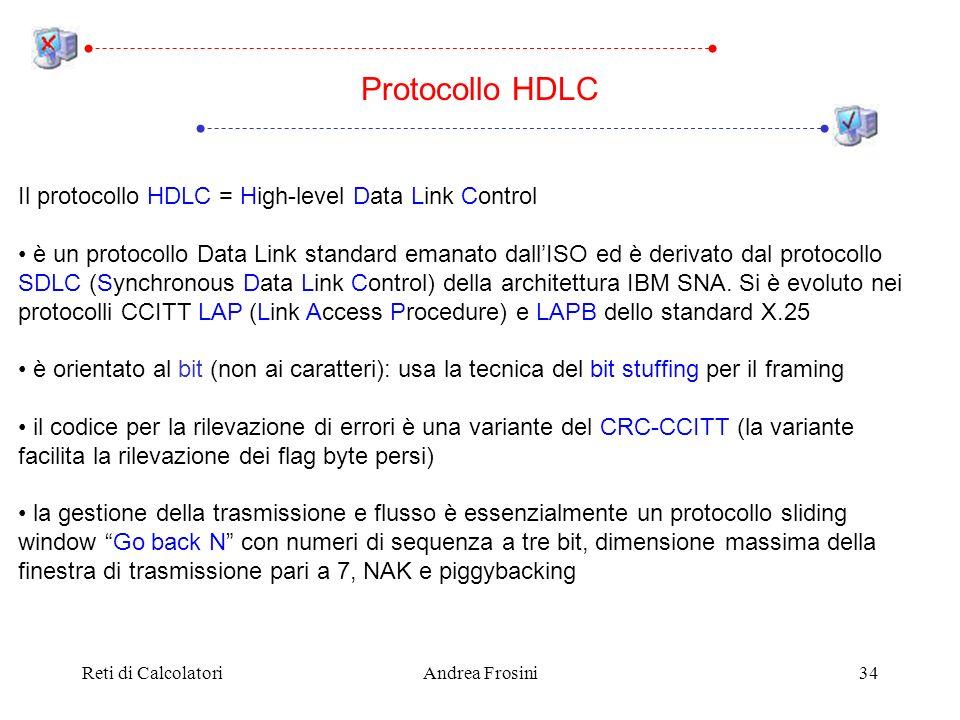 Reti di CalcolatoriAndrea Frosini34 Protocollo HDLC Il protocollo HDLC = High-level Data Link Control è un protocollo Data Link standard emanato dallISO ed è derivato dal protocollo SDLC (Synchronous Data Link Control) della architettura IBM SNA.