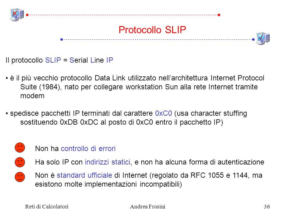 Reti di CalcolatoriAndrea Frosini36 Il protocollo SLIP = Serial Line IP è il più vecchio protocollo Data Link utilizzato nellarchitettura Internet Protocol Suite (1984), nato per collegare workstation Sun alla rete Internet tramite modem spedisce pacchetti IP terminati dal carattere 0xC0 (usa character stuffing sostituendo 0xDB 0xDC al posto di 0xC0 entro il pacchetto IP) Protocollo SLIP Non ha controllo di errori Ha solo IP con indirizzi statici, e non ha alcuna forma di autenticazione Non è standard ufficiale di Internet (regolato da RFC 1055 e 1144, ma esistono molte implementazioni incompatibili)
