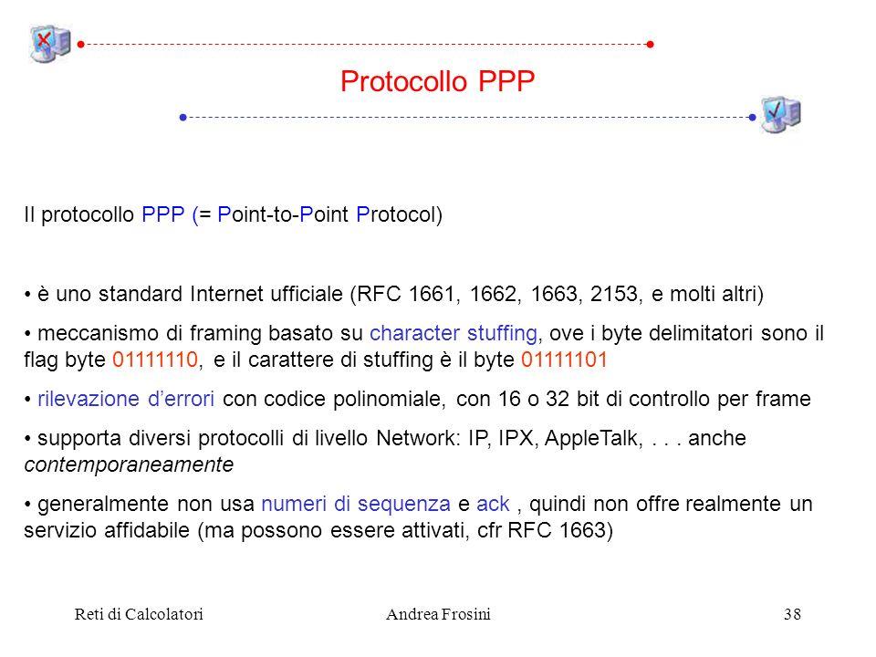 Reti di CalcolatoriAndrea Frosini38 Il protocollo PPP (= Point-to-Point Protocol) è uno standard Internet ufficiale (RFC 1661, 1662, 1663, 2153, e molti altri) meccanismo di framing basato su character stuffing, ove i byte delimitatori sono il flag byte 01111110, e il carattere di stuffing è il byte 01111101 rilevazione derrori con codice polinomiale, con 16 o 32 bit di controllo per frame supporta diversi protocolli di livello Network: IP, IPX, AppleTalk,...