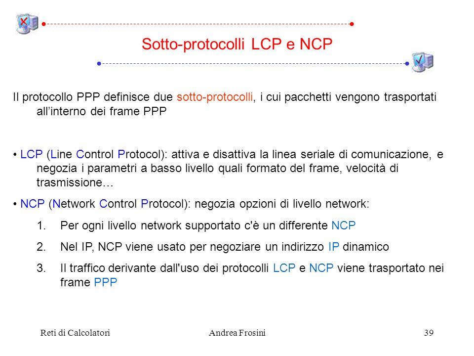 Reti di CalcolatoriAndrea Frosini39 Il protocollo PPP definisce due sotto-protocolli, i cui pacchetti vengono trasportati allinterno dei frame PPP LCP (Line Control Protocol): attiva e disattiva la linea seriale di comunicazione, e negozia i parametri a basso livello quali formato del frame, velocità di trasmissione… NCP (Network Control Protocol): negozia opzioni di livello network: 1.Per ogni livello network supportato c è un differente NCP 2.Nel IP, NCP viene usato per negoziare un indirizzo IP dinamico 3.Il traffico derivante dall uso dei protocolli LCP e NCP viene trasportato nei frame PPP Sotto-protocolli LCP e NCP