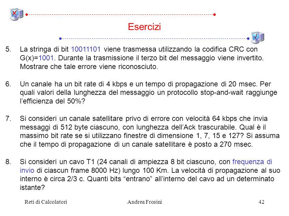 Reti di CalcolatoriAndrea Frosini42 Esercizi 5.La stringa di bit 10011101 viene trasmessa utilizzando la codifica CRC con G(x)=1001.