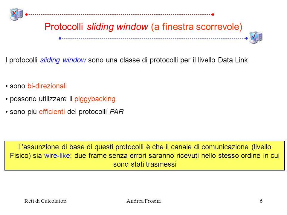Reti di CalcolatoriAndrea Frosini7 In generale, nei protocolli sliding window non è necessario attendere lacknowledgement di un frame dati prima di inviare il successivo Di conseguenza, sono necessari più di due numeri di sequenza In generale, assumiamo che il campo seq del frame sia costituito da n bit, e che dunque il numero di sequenza vari tra 0 e 2 n – 1 Ad ogni istante sia chi trasmette che chi riceve mantiene una finestra (intervallo) di numeri di sequenza ammessi Protocolli sliding window – Numeri di sequenza
