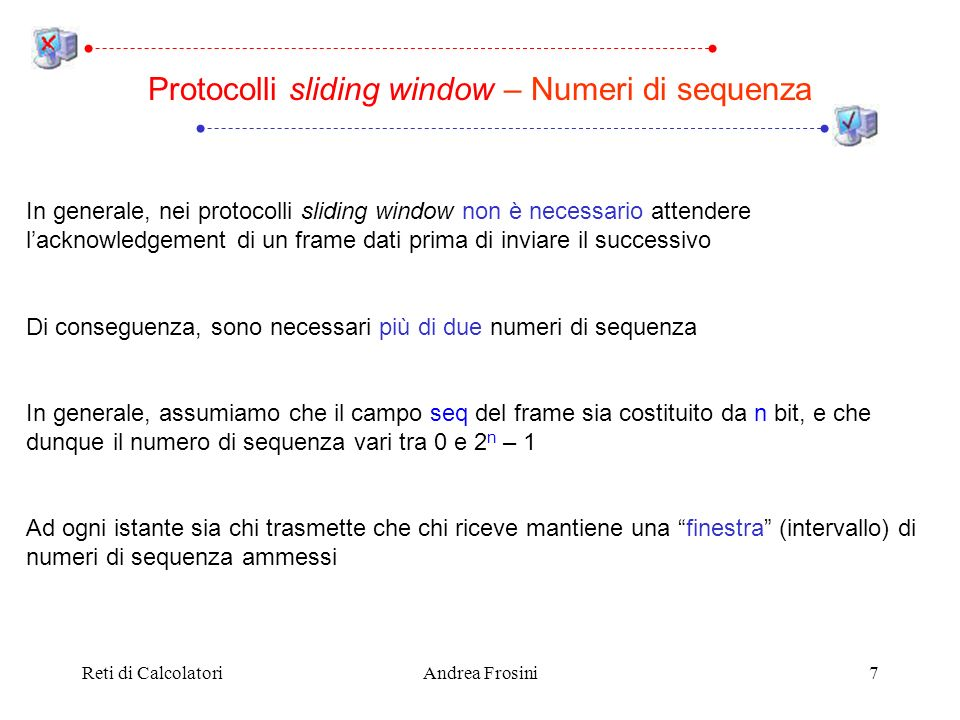 Reti di CalcolatoriAndrea Frosini18 Protocollo One Bit Sliding Window – Esempio II host1host2 (0,1,B0) (0,1,A0) (1,0,A1) (0,1,A0) (0,1,B0) (0,0,A0) (0,0,B0) (1,0,A1) Network host1 Network host2 (0,0,A0) (0,0,B0) (1,0,B1) (1,1,B1) (1,1,A1) Leggi: (seq, ack, packet number)