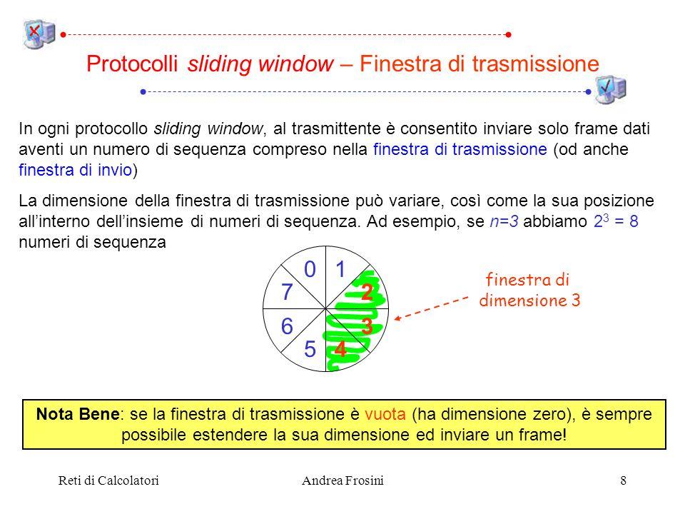 Reti di CalcolatoriAndrea Frosini8 In ogni protocollo sliding window, al trasmittente è consentito inviare solo frame dati aventi un numero di sequenza compreso nella finestra di trasmissione (od anche finestra di invio) La dimensione della finestra di trasmissione può variare, così come la sua posizione allinterno dellinsieme di numeri di sequenza.