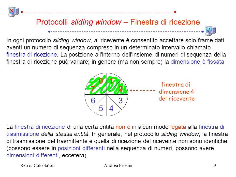 Reti di CalcolatoriAndrea Frosini20 Se il canale ha una capacità di b bit/sec, la dimensione del frame è l bit e il round trip time è R secondi, il massimo utilizzo della linea (in una direzione) è pari a Utilizzo del canale con un protocollo stop and wait Se il prodotto b R è grande, lefficienza sarà bassa, a meno di non utilizzare frame molto lunghi Ad esempio, lefficienza di un protocollo stop and wait su un canale satellitare con b = 100 kbps, l = 1000 bit e R = 500 millisecondi è l / b l / b + R = l l + b R 1000 1000 + 100000 · 0.5 = 1 51 2 % tempo invio frame tempo totale operazione
