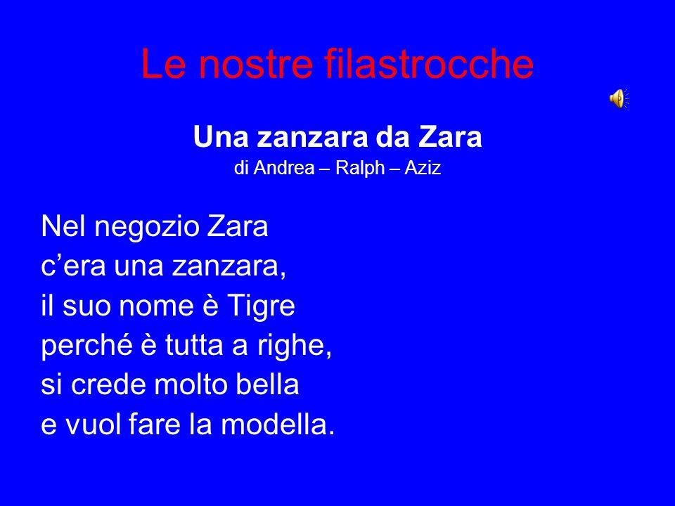Le nostre filastrocche Una zanzara da Zara di Andrea – Ralph – Aziz Nel negozio Zara cera una zanzara, il suo nome è Tigre perché è tutta a righe, si