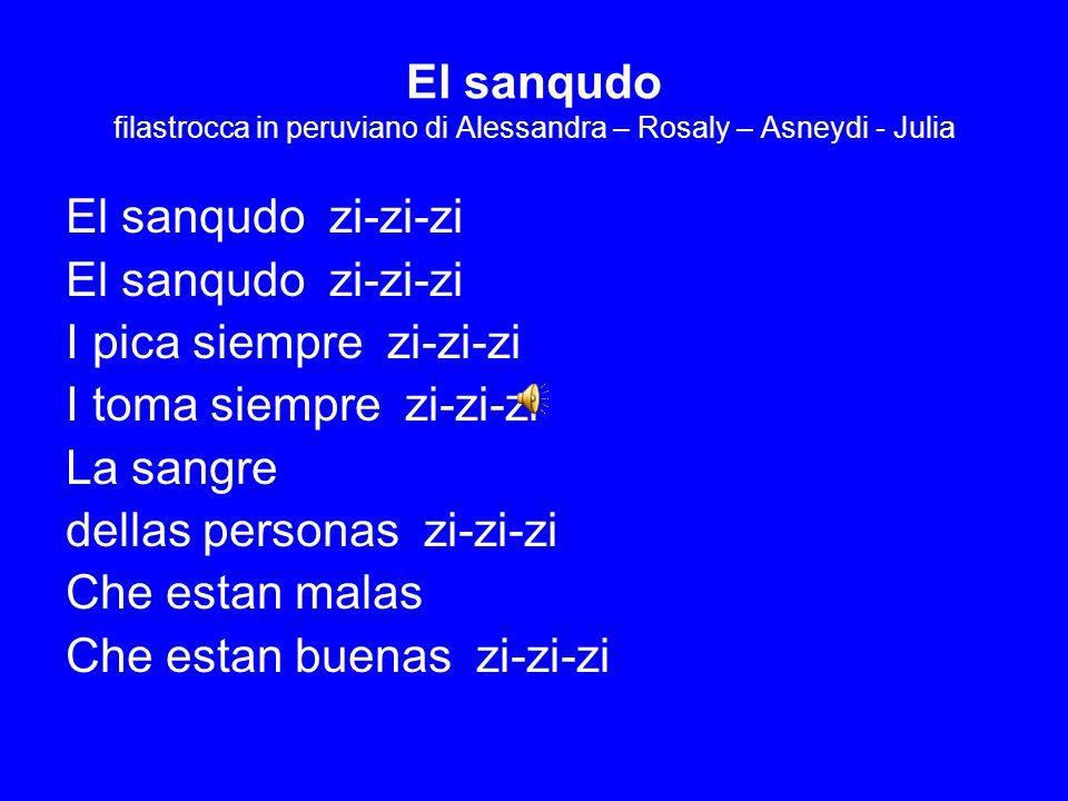 El sanqudo filastrocca in peruviano di Alessandra – Rosaly – Asneydi - Julia El sanqudo zi-zi-zi I pica siempre zi-zi-zi I toma siempre zi-zi-zi La sa