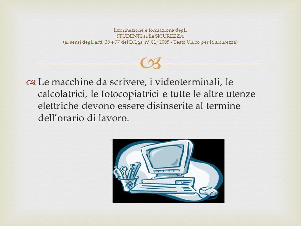 Le macchine da scrivere, i videoterminali, le calcolatrici, le fotocopiatrici e tutte le altre utenze elettriche devono essere disinserite al termine dellorario di lavoro.