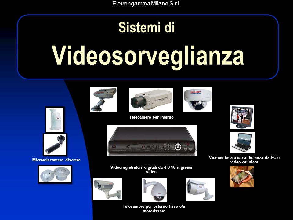 Eletrongamma Milano S.r.l. Telecamere per interno Videoregistratori digitali da 4-8-16 ingressi video Telecamere per esterno fisse e/o motorizzate Mic