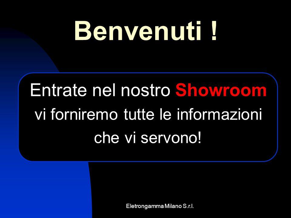 Eletrongamma Milano S.r.l. Entrate nel nostro Showroom vi forniremo tutte le informazioni che vi servono! Benvenuti !