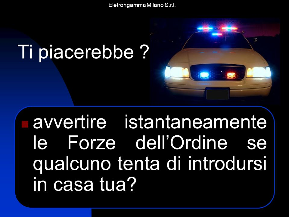 Eletrongamma Milano S.r.l. avvertire istantaneamente le Forze dellOrdine se qualcuno tenta di introdursi in casa tua? Ti piacerebbe ?..