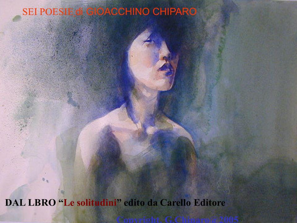 SEI POESIE di GIOACCHINO CHIPARO DAL LBRO Le solitudini edito da Carello Editore Copyright, G.Chiparo@2005