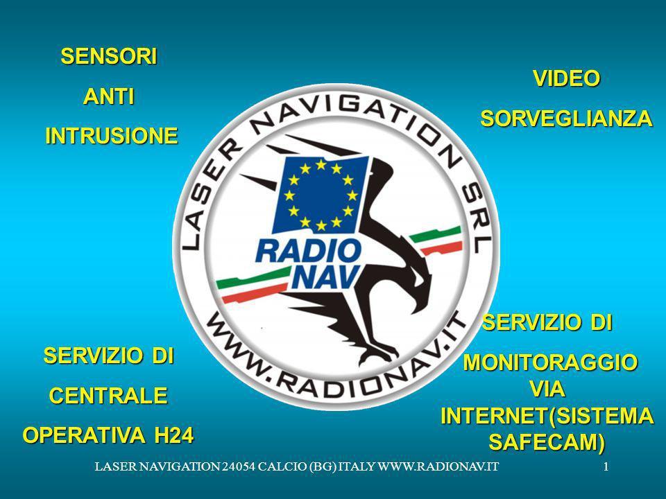 LASER NAVIGATION 24054 CALCIO (BG) ITALY WWW.RADIONAV.IT12 CONTROLLO TELECAMERE VIA INTERNET VISUALIZZARE LE IMMAGINI TRASMESSE DALLE TELECAMERE DI SICUREZZA, OVUNQUE VI TROVIATE, IN TEMPO REALE, DIRETTAMENTE VIA INTERNET REGISTRARE LE IMMAGINI TRASMESSE 24 SU 24 IN MODO DA POTER RIVISIONARE SUCCESSIVAMENTE I FILMATI MUOVERE LE TELECAMERE PER UN ACCURATO CONTROLLO DI SICUREZZA, ALLA RICERCA DI POSSIBILI INTRUSI CON IL SISTEMA SAFECAM POTRETE: