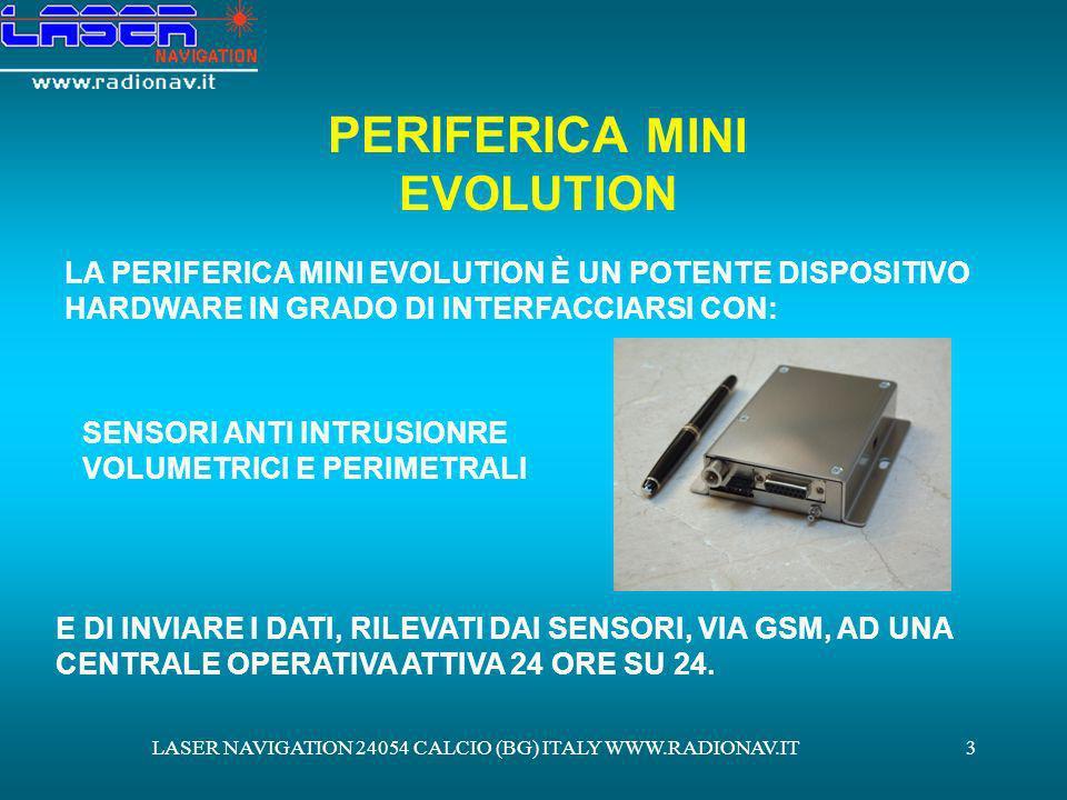 LASER NAVIGATION 24054 CALCIO (BG) ITALY WWW.RADIONAV.IT4 SISTEMA ANTI INTRUSIONE CON TECNOLOGIA WIRE LESS ATTRAVERSO LINSTALLAZIONE ALLINTERNO DEI VOSTRI LOCALI, SIANO ESSI MAGAZZINI O UFFICI, DI SENSORI ANTI INTRUSIONI WIRE LESS, QUALI: SENSORI PERIFERICI A CONTATTO DA INSTALLARE PRESSO PORTE E FINESTRE SENSORI VOLUMETRICI A INFRAROSSI COLLEGATI VIA RADIO ALLA PERIFERICA MINI EVOLUTION SAREMO IN GRADO DI RILEVARE EVENTUALI TENTATIVI DI INTRUSIONE ALLINTERNO DELLA VOSTRA PROPRIETÀ ED ALLERTARE LE FORZE DELLORDINE.