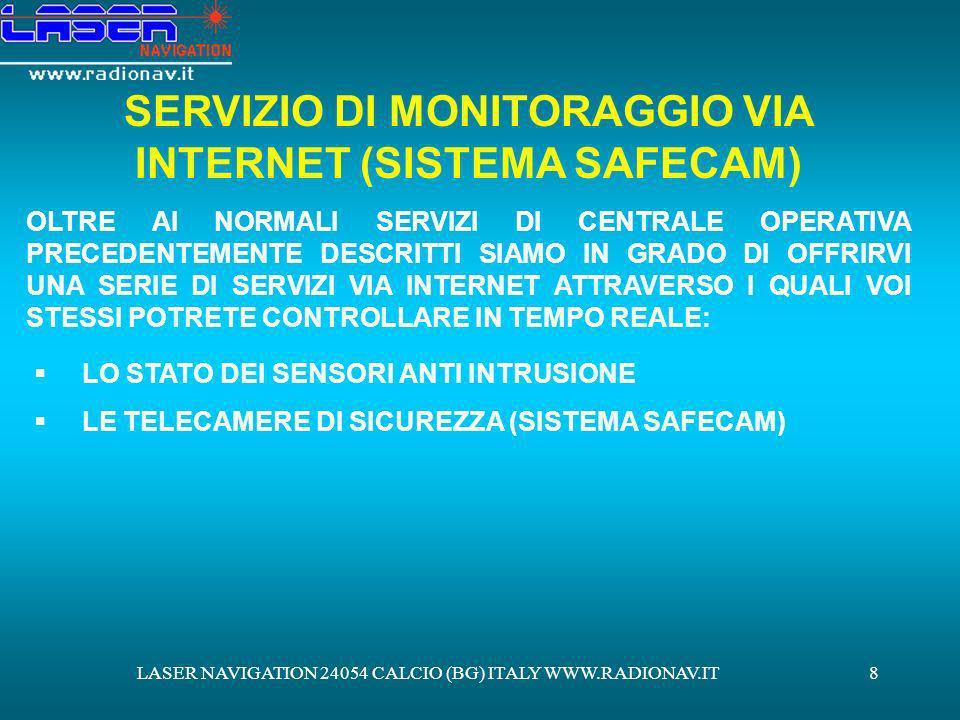 LASER NAVIGATION 24054 CALCIO (BG) ITALY WWW.RADIONAV.IT9 CONTROLLO VIA INTERNET DEGLI ALLARMI ANTI INTRUSIONE POTRETE COLLEGARVI AL NOSTRO PORTALE E ACCEDERE A DELLE PAGINE INTERNET A VOI DEDICATE ATTRAVERSO LUSO DI UNA PASSWORD CHE VI SARÀ ASSEGNATA E VISUALIZZARE LO STATO DEI SENSORI ATTIVI PRESSO IL VOSTRO IMPIANTO.